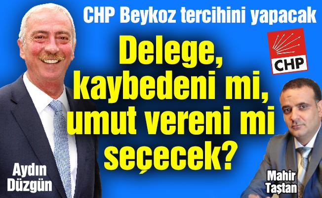 CHP Beykoz tercihini yapacak.Delege, kaybedeni mi, umut vereni mi seçecek?