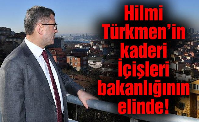 Hilmi Türkmen'in kaderi içişleri bakanlığının elinde!