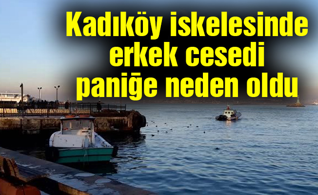 Kadıköy iskelesinde erkek cesedi paniğe neden oldu