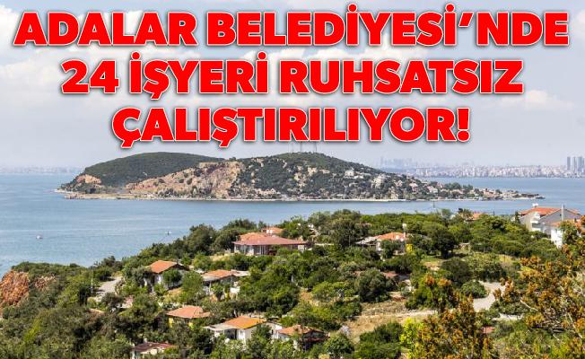 ADALAR BELEDİYESİ'NDE 24 İŞYERİ RUHSATSIZ ÇALIŞTIRILIYOR!