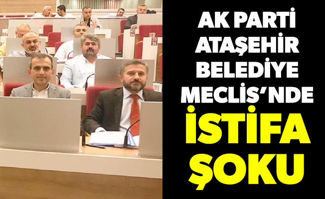 AK Parti Ataşehir Belediye Meclis'nde istifa şoku