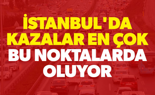 İstanbul'da kazalar en çok bu noktalarda oluyor