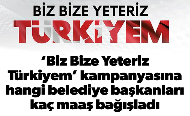 'Biz Bize Yeteriz Türkiyem' kampanyasına hangi belediye başkanları kaç maaş bağışladı