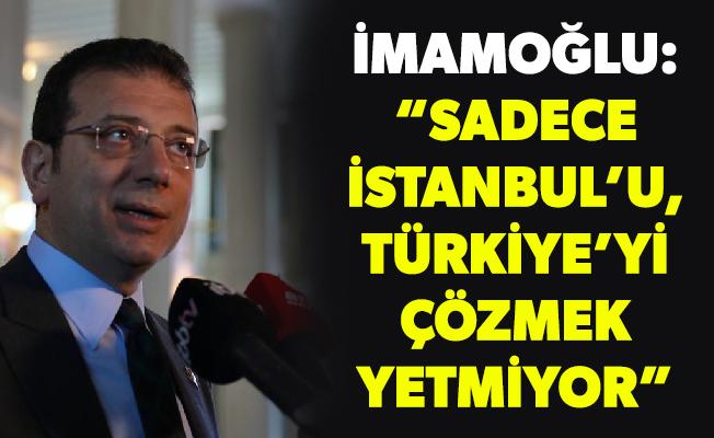 """İMAMOĞLU: """"SADECE İSTANBUL'U, TÜRKİYE'Yİ ÇÖZMEK YETMİYOR"""""""