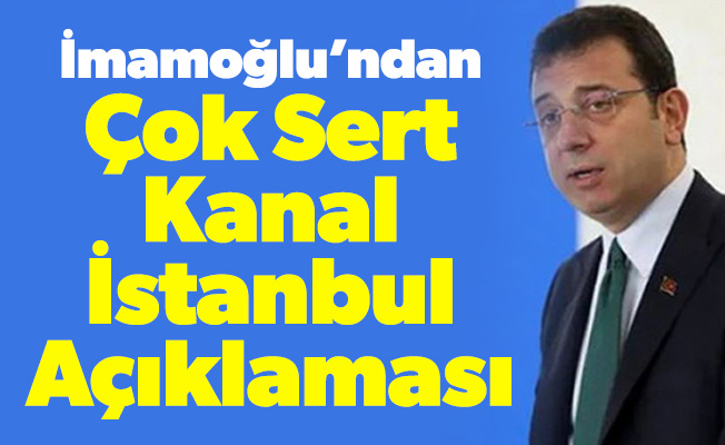 İmamoğlu'ndan Çok Sert Kanal İstanbul Açıklaması