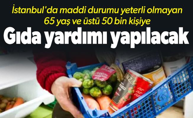 İstanbul'da maddi durumu yeterli olmayan 65 yaş ve üstü 50 bin kişiye gıda yardımı yapılacak