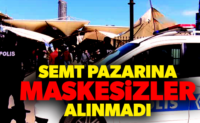 SEMT PAZARINA MASKESİZLER ALINMADI