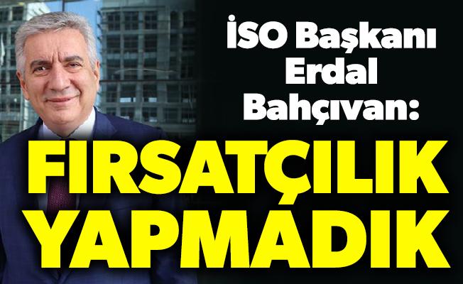 İSO Başkanı Erdal Bahçıvan: Fırsatçılık yapmadık