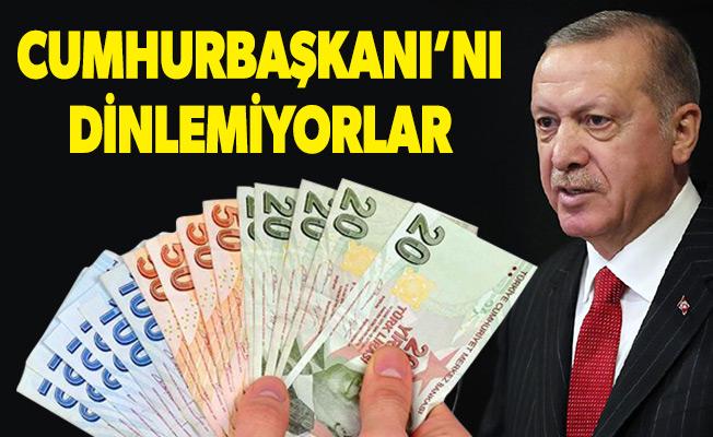 CUMHURBAŞKANI'NI DİNLEMİYORLAR