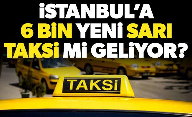 İSTANBUL'A 6 BİN YENİ SARI TAKSİ Mİ GELİYOR?