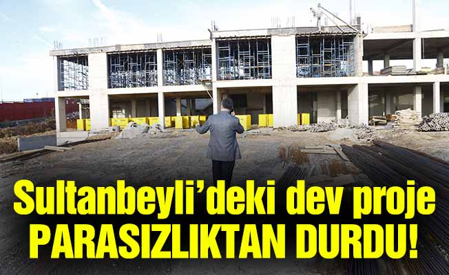 Sultanbeyli'deki dev proje parasızlıktan durdu!