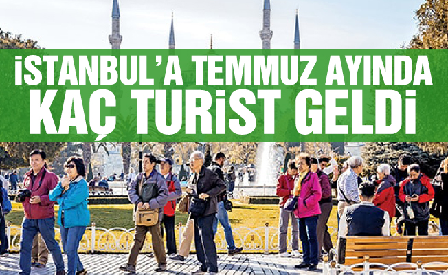 İSTANBUL'A TEMMUZ AYINDA KAÇ TURİST GELDİ