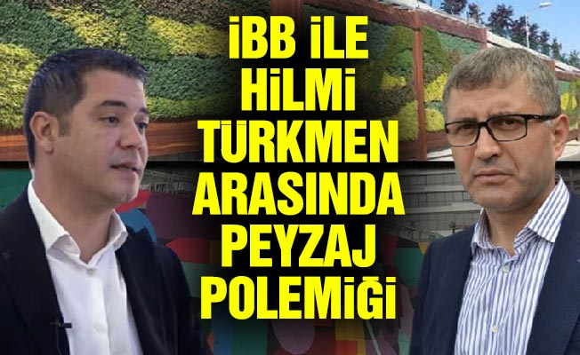 İBB ile Hilmi Türkmen arasında peyzaj polemiği