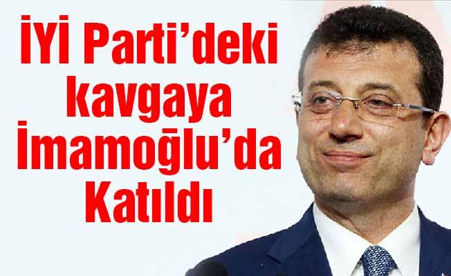 İYİ Parti'deki kavgayaİmamoğlu'da Katıldı