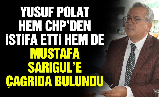 YUSUF POLAT HEM CHP'DEN İSTİFA ETTİ HEM DE MUSTAFA SARIGÜL'EÇAĞRIDA BULUNDU