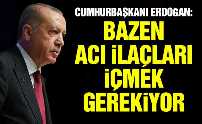 Cumhurbaşkanı Erdoğan: Bazen acı ilaçları içmek gerekiyor