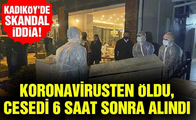 Kadıköy'de skandal iddia!Koronavirüsten öldü, cesedi 6 saat sonra alındı