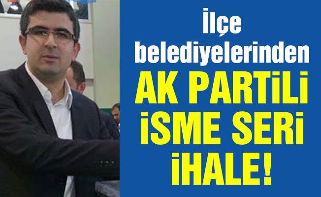 İlçe belediyelerinden Ak Partili isme seri ihale!