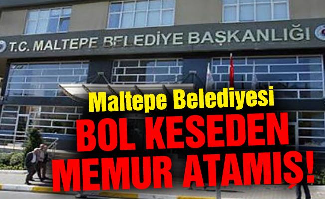 Maltepe Belediyesi bol keseden memur atamış!