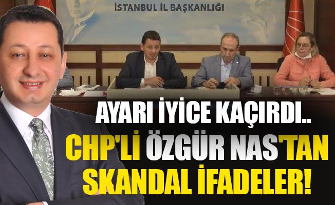Ayarı iyice kaçırdı...CHP'li Özgür Nas'tan skandal ifadeler!