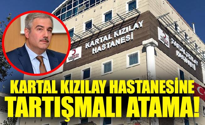 KARTAL KIZILAY HASTANESİNE TARTIŞMALI ATAMA!