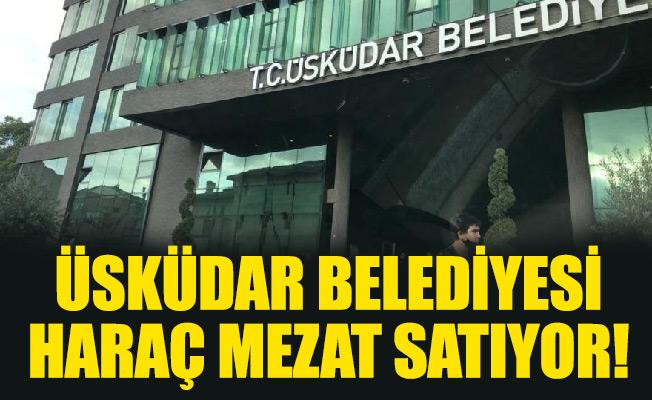 ÜSKÜDAR BELEDİYESİ HARAÇ MEZAT SATIYOR!