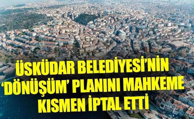 Üsküdar Belediyesi'nin 'dönüşüm' planını mahkeme kısmen iptal etti