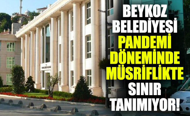 BEYKOZ BELEDİYESİ PANDEMİ DÖNEMİNDE MÜSRİFLİKTESINIR TANIMIYOR!