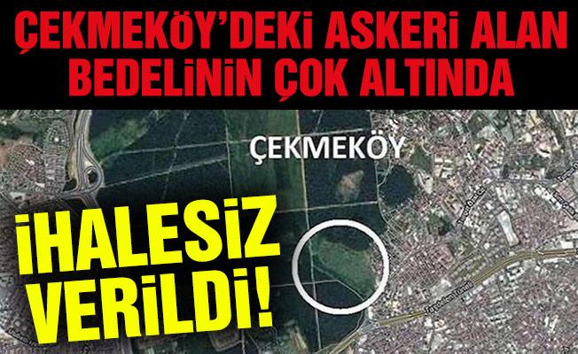 Çekmeköy'deki Askeri alan bedelinin çok altında ihalesiz verildi!