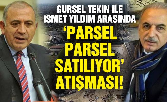 GÜRSEL TEKİN İLE İSMET YILDIM ARASINDA 'PARSEL PARSEL SATILIYOR' ATIŞMASI!