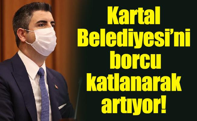 Kartal Belediyesi'nin borcu katlanarak artıyor!