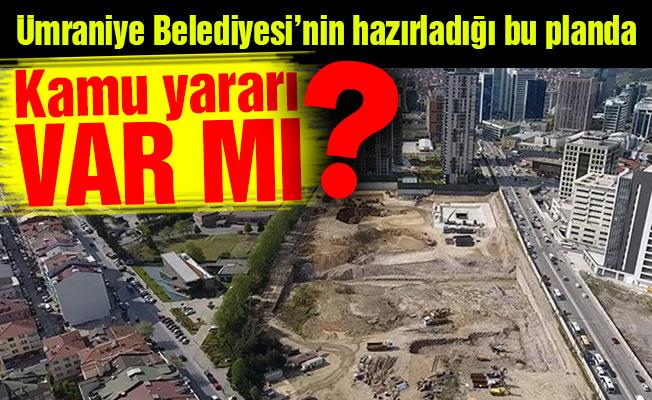 Ümraniye Belediyesi'nin hazırladığı bu planda kamu yararı var mı?