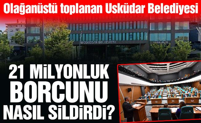 Olağanüstü toplanan Üsküdar Belediyesi21 Milyonluk borcunu nasıl sildirdi?