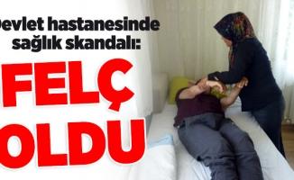Devlet hastanesinde sağlık skandalı:FELÇ OLDU