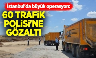 İstanbul'da büyük operasyon: 60'ı Trafik Polisi'ne Gözaltı