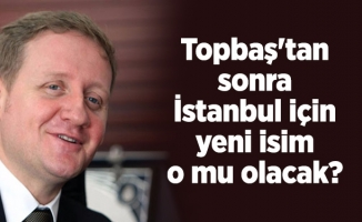 Topbaş'tan sonra İstanbul için yeni isim o mu olacak?