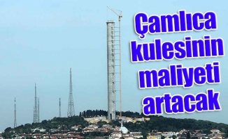 Çamlıca kulesinin maliyeti artacak
