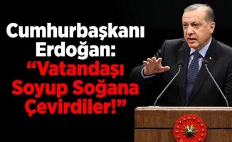 """Cumhurbaşkanı Erdoğan: """"Vatandaşı Soyup Soğana Çevirdiler!"""""""