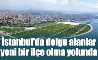 İstanbul'da dolgu alanlar yeni bir ilçe olma yolunda