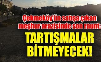 Çekmeköy'ün satışa çıkan meşhur arazisinde son raunt:Tartışmalar bitmeyecek!