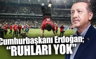 """Cumhurbaşkanı Erdoğan; """"Ruhları Yok"""""""