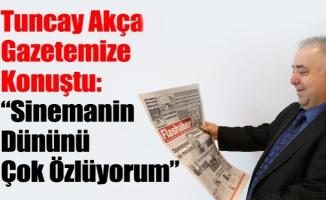 """Tuncay Akça Gazetemize Konuştu: """"Sinemanin Dününü Çok Özlüyorum"""""""