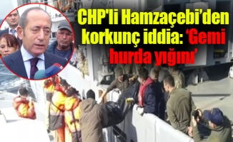 CHP'li Hamzaçebi'den korkunç iddia: 'Gemi hurda yığını'