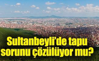 Sultanbeyli'de tapu sorunu çözülüyor mu?
