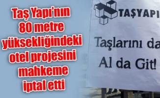 Taş Yapı'nın 80 metre yüksekliğindeki otel projesinimahkeme iptal etti