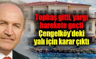Topbaş gitti, yargı harekete geçti.Çengelköy'deki yalı için karar çıktı