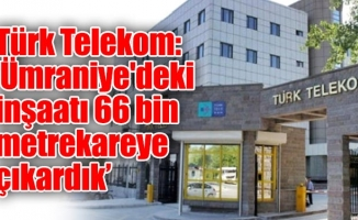 Türk Telekom: 'Ümraniye'deki inşaatı 66 bin metrekareye çıkardık'