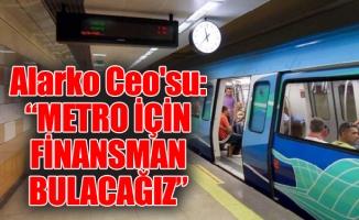 """Alarko Ceo'su: """"Metro için finansman bulacağız"""""""