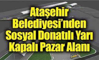 Ataşehir Belediyesi'ndenSosyal Donatılı Yarı Kapalı Pazar Alanı