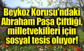 Beykoz Korusu'ndaki Abraham Paşa Çiftliği,milletvekilleri için sosyal tesis oluyor!